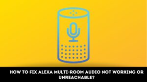 How to Fix Alexa Multi-Room Audio Not Working or Unreachable?