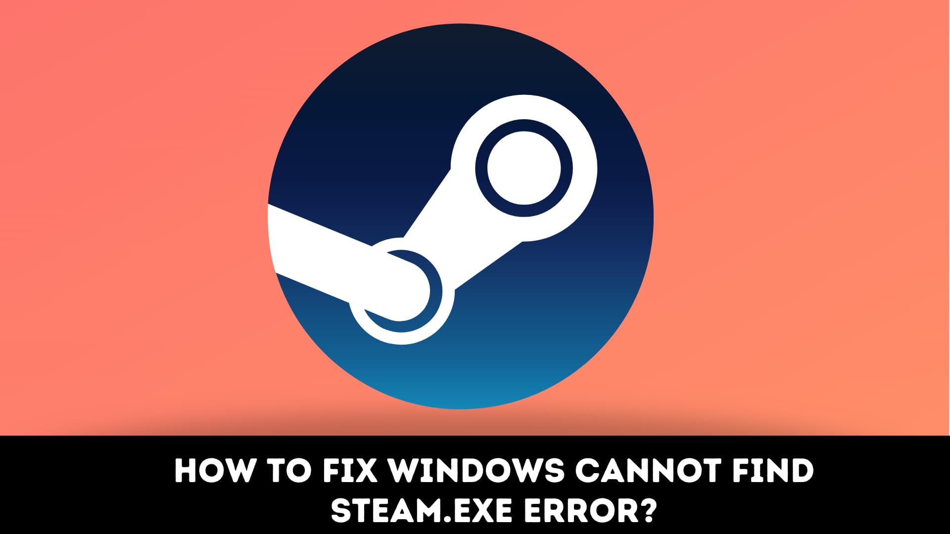 Windows Cannot Find Steam.exe Error?
